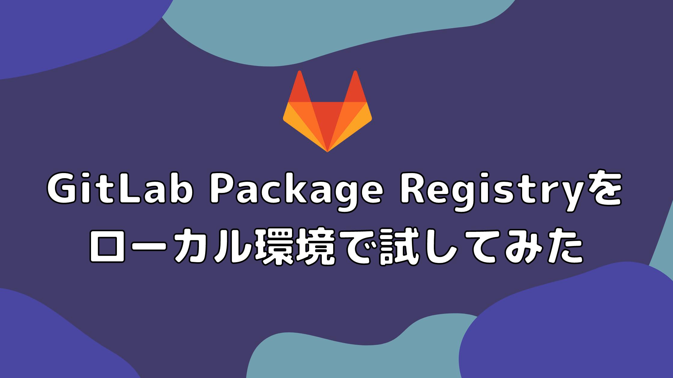 GitLab Package Registryをローカル環境で試してみた